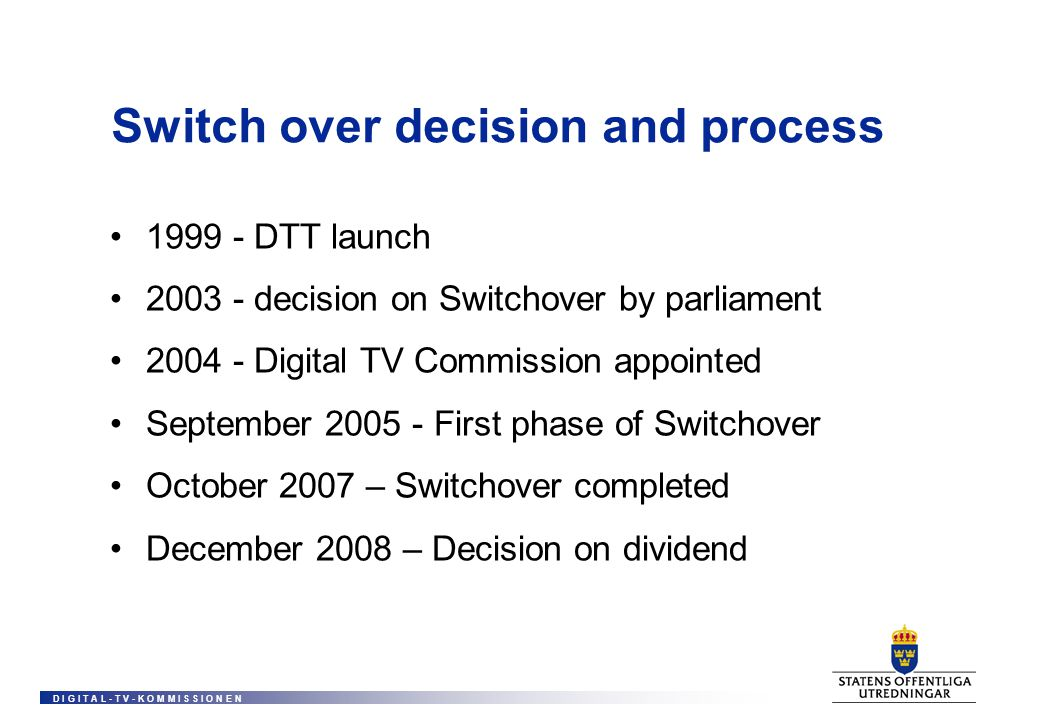 D I G I T A L - T V - K O M M I S S I O N E N Switch over decision and process 1999 - DTT launch 2003 - decision on Switchover by parliament 2004 - Digital TV Commission appointed September 2005 - First phase of Switchover October 2007 – Switchover completed December 2008 – Decision on dividend
