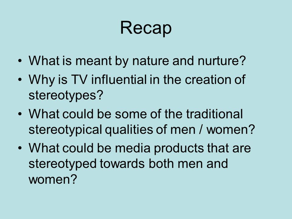 Recap What is meant by nature and nurture. Why is TV influential in the creation of stereotypes.