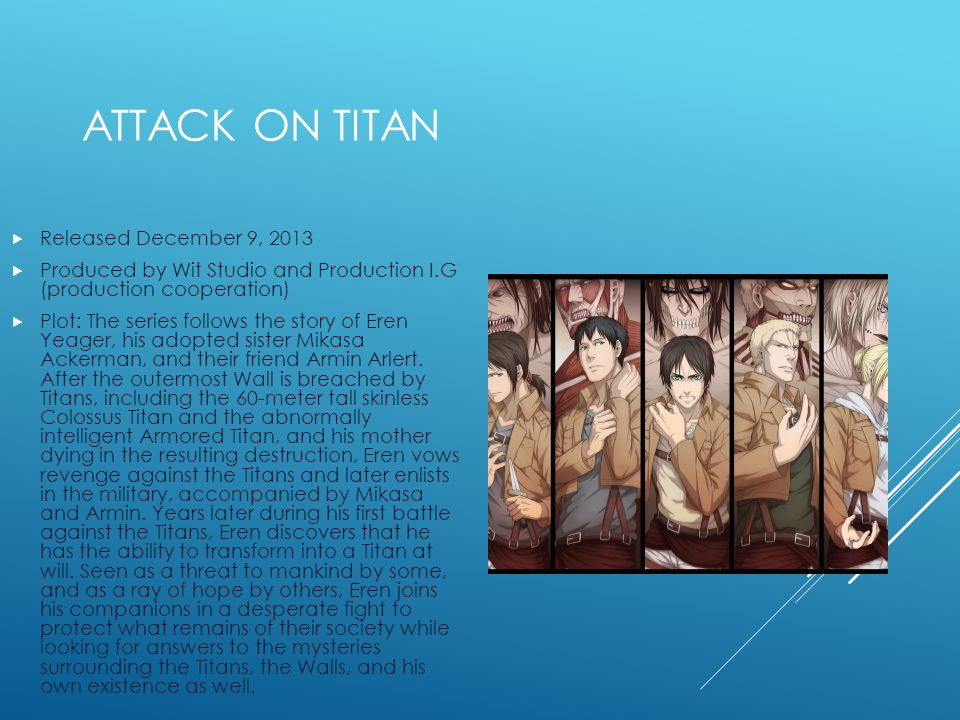 ATTACK ON TITAN Released December 9, 2013 Produced by Wit Studio and Production I.G (production cooperation) Plot: The series follows the story of Eren Yeager, his adopted sister Mikasa Ackerman, and their friend Armin Arlert.