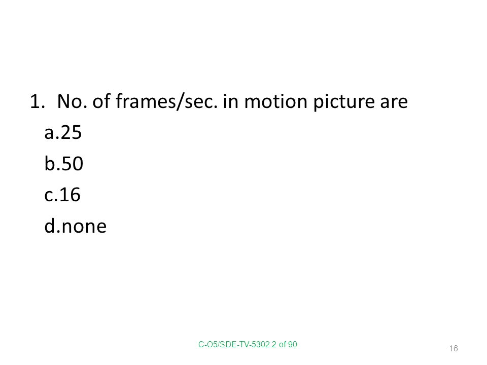 1.No. of frames/sec. in motion picture are a.25 b.50 c.16 d.none C-O5/SDE-TV-5302.2 of 90 16