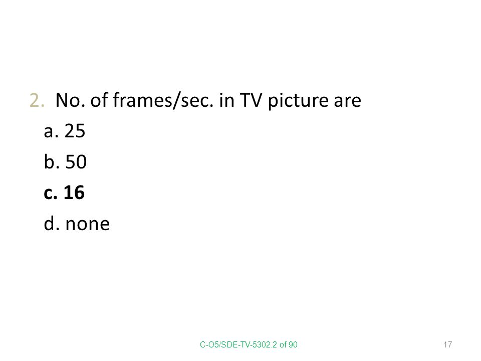 2. No. of frames/sec. in TV picture are a. 25 b. 50 c. 16 d. none C-O5/SDE-TV-5302.2 of 90 17