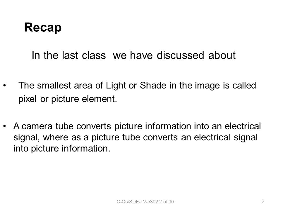 Recap In the last class we have discussed about The smallest area of Light or Shade in the image is called pixel or picture element. A camera tube con