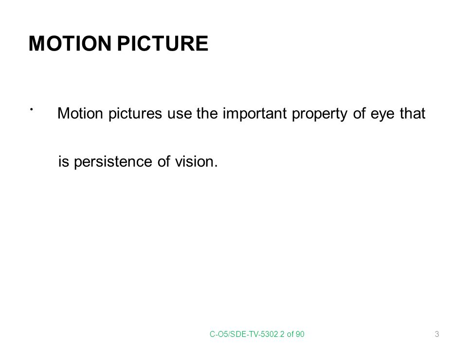 MOTION PICTURE Motion pictures use the important property of eye that is persistence of vision. C-O5/SDE-TV-5302.2 of 90 3