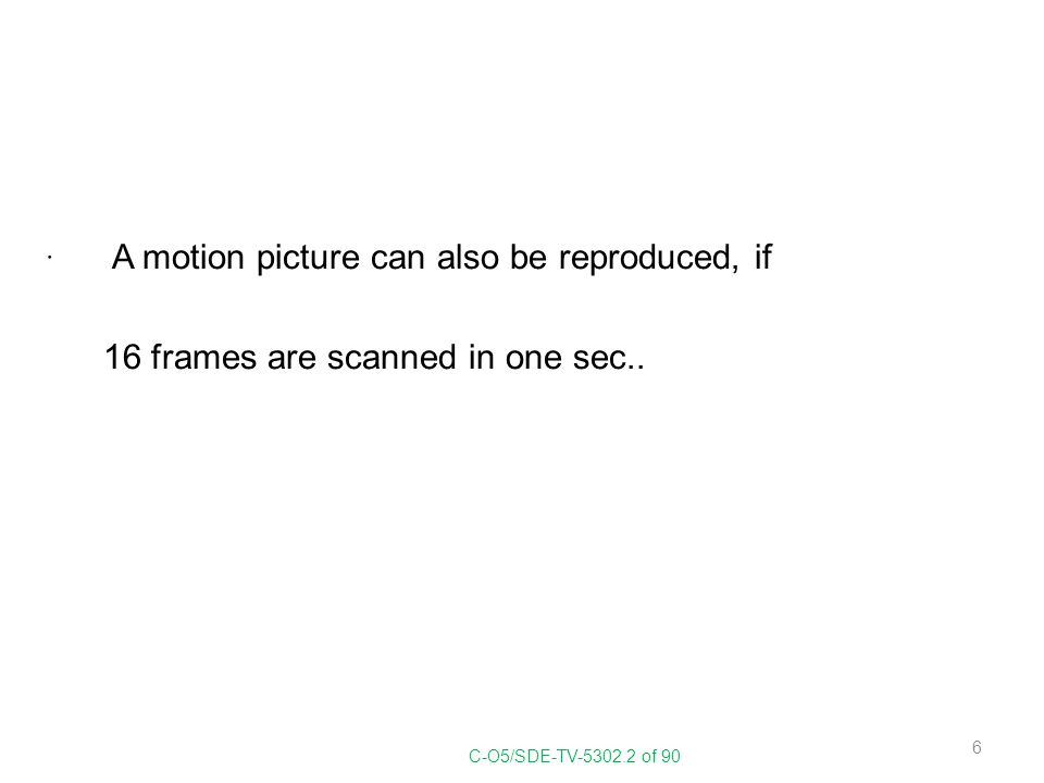 A motion picture can also be reproduced, if 16 frames are scanned in one sec.. C-O5/SDE-TV-5302.2 of 90 6