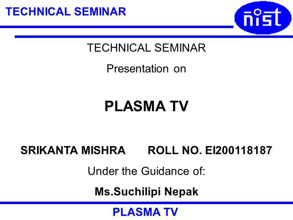 TECHNICAL SEMINAR PLASMA TV TECHNICAL SEMINAR Presentation on PLASMA TV SRIKANTA MISHRA ROLL NO.