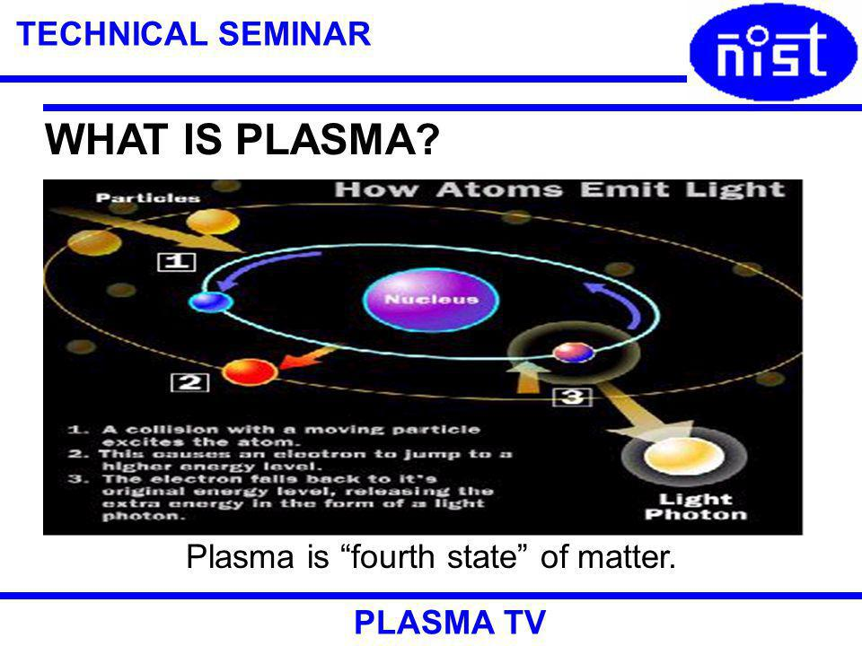 TECHNICAL SEMINAR PLASMA TV WHAT IS PLASMA? Plasma is fourth state of matter.
