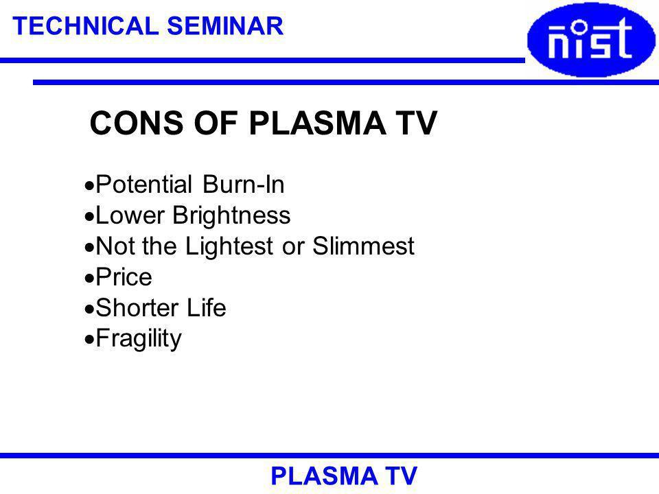 TECHNICAL SEMINAR PLASMA TV CONS OF PLASMA TV Potential Burn-In Lower Brightness Not the Lightest or Slimmest Price Shorter Life Fragility