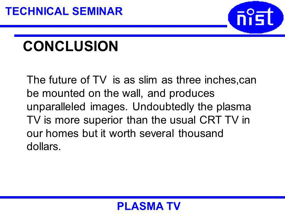TECHNICAL SEMINAR PLASMA TV CONCLUSION The future of TV is as slim as three inches,can be mounted on the wall, and produces unparalleled images.
