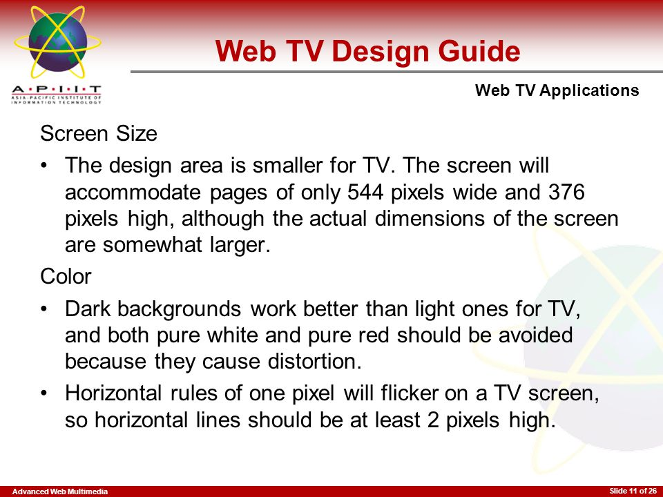 Advanced Web Multimedia Web TV Applications Slide 11 of 26 Screen Size The design area is smaller for TV. The screen will accommodate pages of only 54