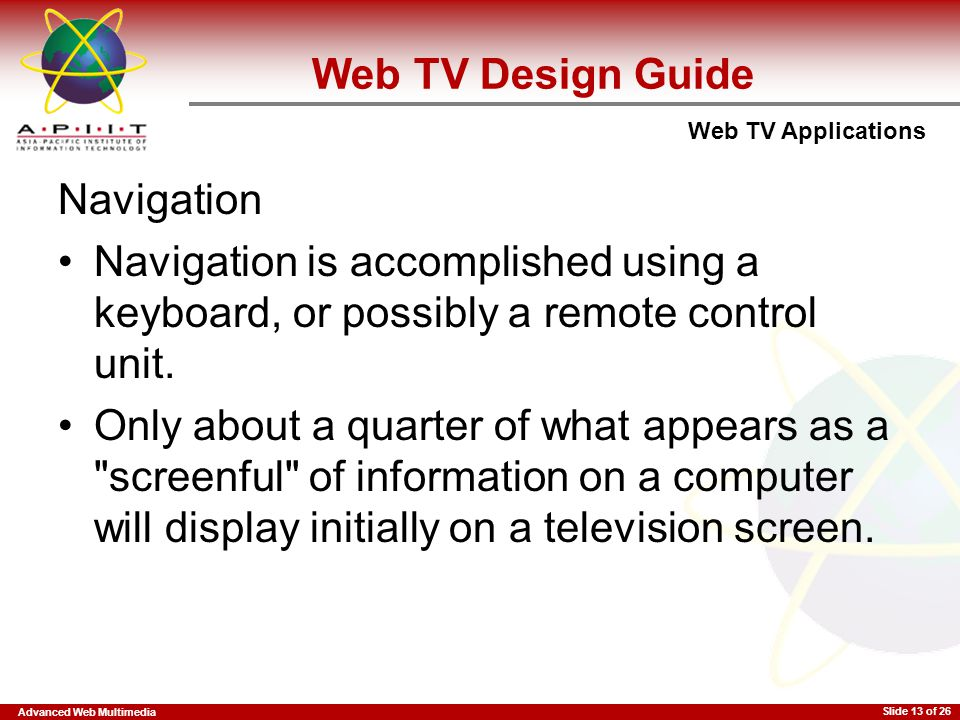 Advanced Web Multimedia Web TV Applications Slide 13 of 26 Navigation Navigation is accomplished using a keyboard, or possibly a remote control unit.