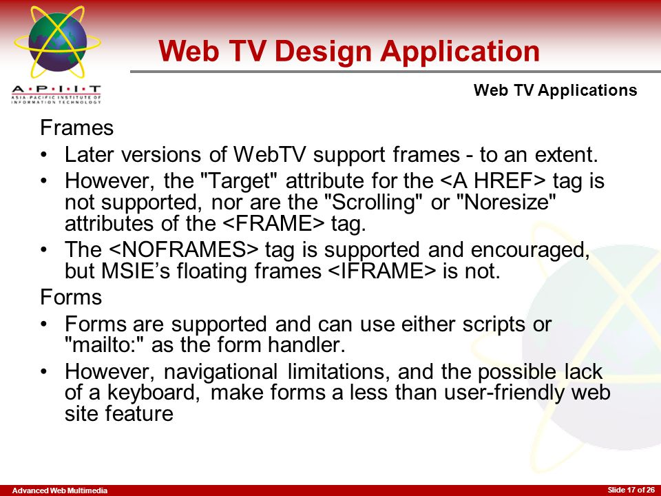 Advanced Web Multimedia Web TV Applications Slide 17 of 26 Web TV Design Application Frames Later versions of WebTV support frames - to an extent. How