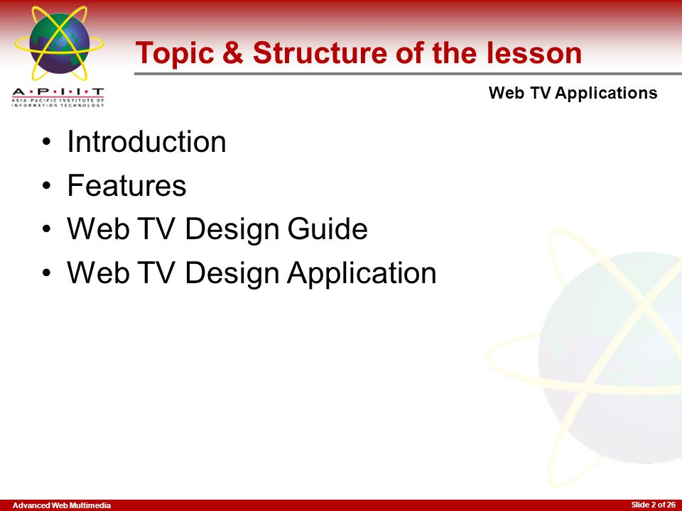 Advanced Web Multimedia Web TV Applications Slide 2 of 26 Topic & Structure of the lesson Introduction Features Web TV Design Guide Web TV Design Appl