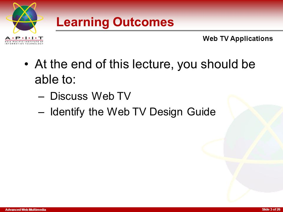 Advanced Web Multimedia Web TV Applications Slide 3 of 26 Learning Outcomes At the end of this lecture, you should be able to: – Discuss Web TV – Iden