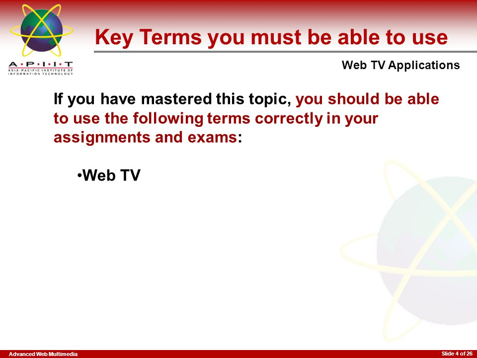 Advanced Web Multimedia Web TV Applications Slide 4 of 26 Key Terms you must be able to use If you have mastered this topic, you should be able to use