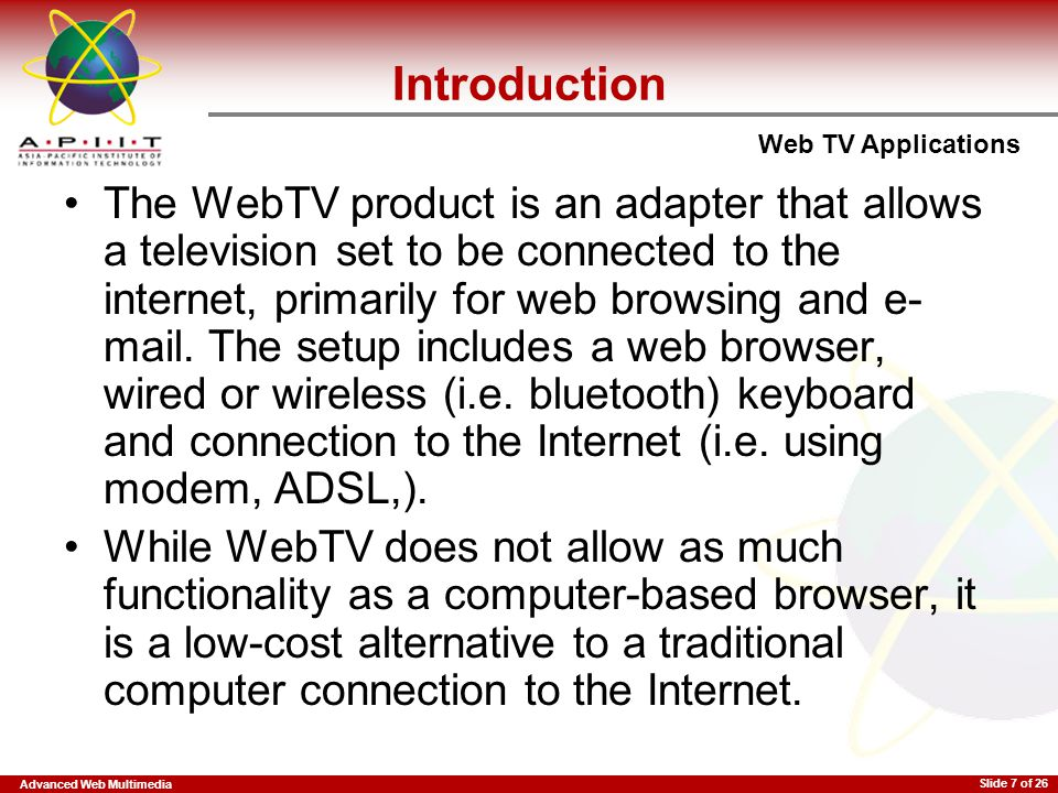 Advanced Web Multimedia Web TV Applications Slide 7 of 26 Introduction The WebTV product is an adapter that allows a television set to be connected to