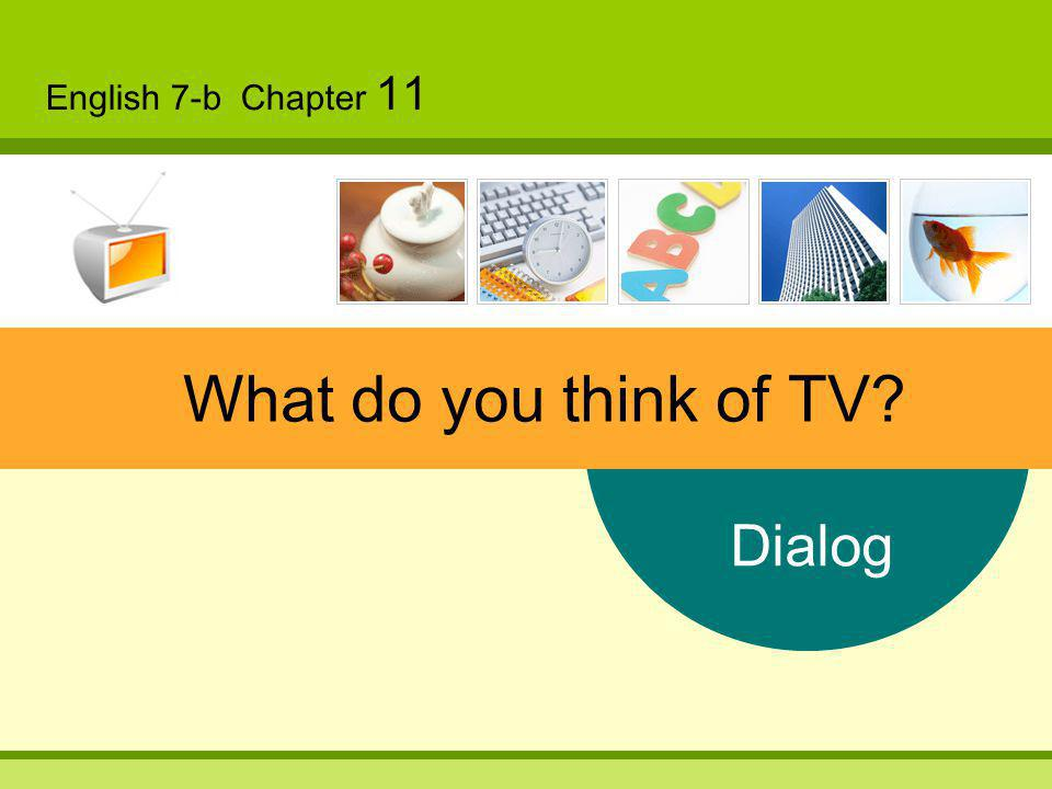 Dialog English 7-b Chapter 11 What do you think of TV