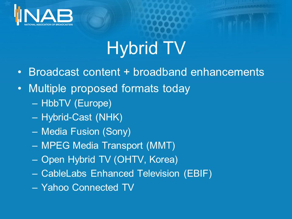 Hybrid TV Broadcast content + broadband enhancements Multiple proposed formats today –HbbTV (Europe) –Hybrid-Cast (NHK) –Media Fusion (Sony) –MPEG Media Transport (MMT) –Open Hybrid TV (OHTV, Korea) –CableLabs Enhanced Television (EBIF) –Yahoo Connected TV