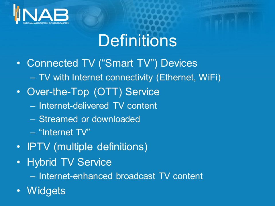Definitions Connected TV (Smart TV) Devices –TV with Internet connectivity (Ethernet, WiFi) Over-the-Top (OTT) Service –Internet-delivered TV content –Streamed or downloaded –Internet TV IPTV (multiple definitions) Hybrid TV Service –Internet-enhanced broadcast TV content Widgets