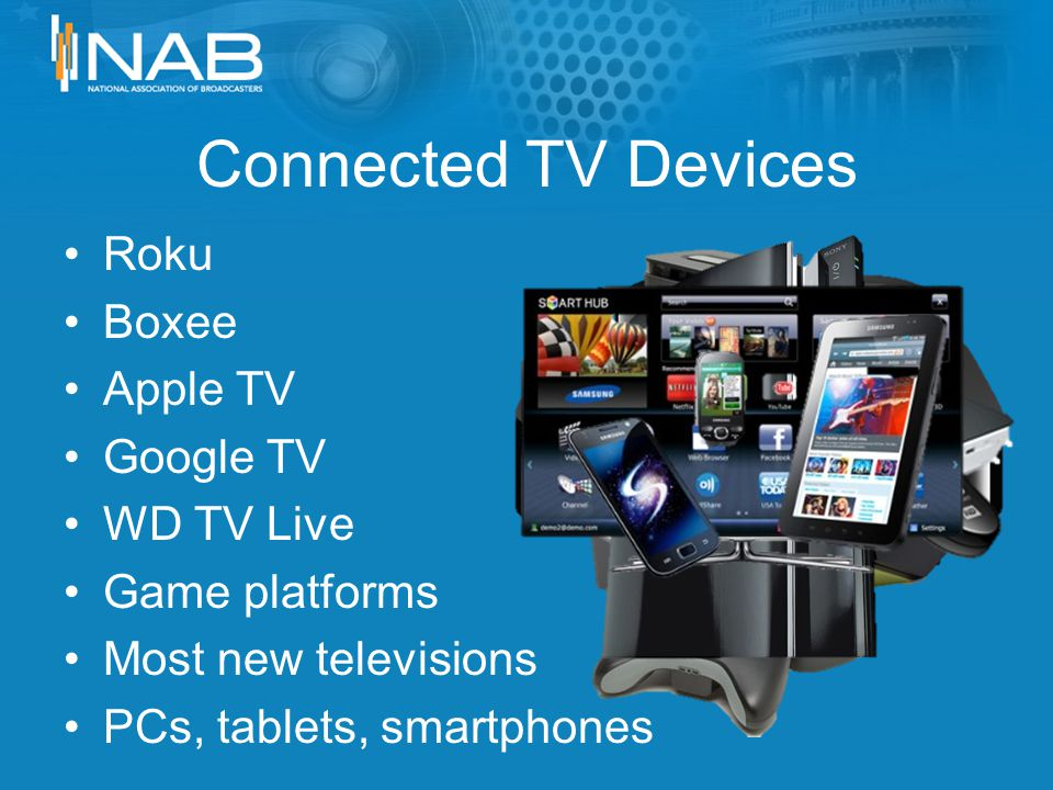 Connected TV Devices Roku Boxee Apple TV Google TV WD TV Live Game platforms Most new televisions PCs, tablets, smartphones