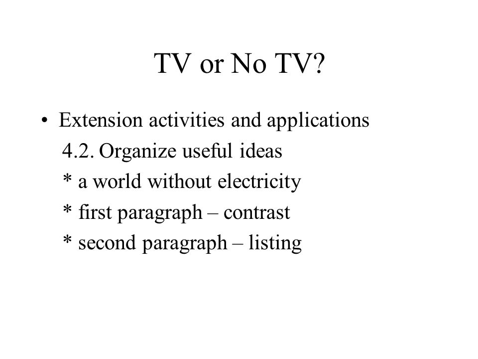 TV or No TV? Extension activities and applications 4.2. Organize useful ideas * a world without electricity * first paragraph – contrast * second para