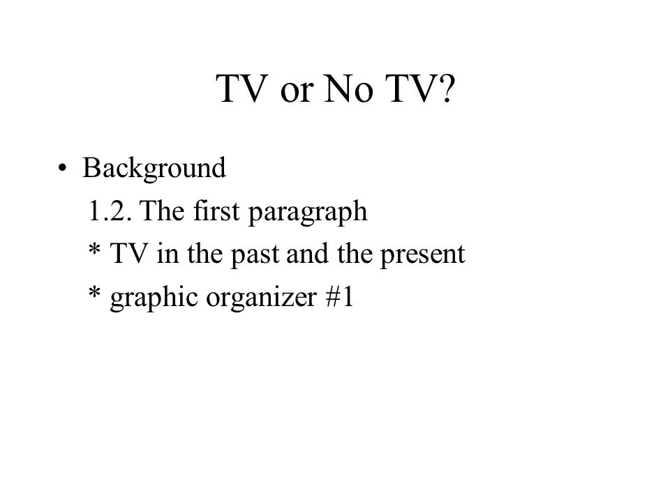 TV or No TV? Background 1.2. The first paragraph * TV in the past and the present * graphic organizer #1
