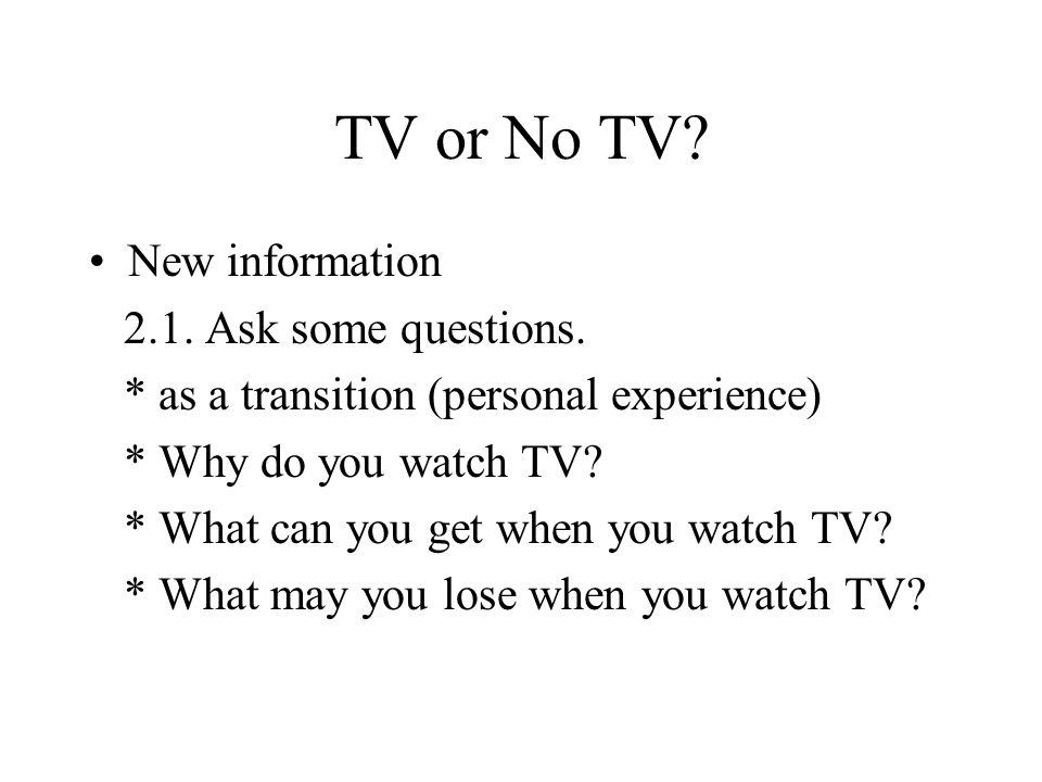 TV or No TV? New information 2.1. Ask some questions. * as a transition (personal experience) * Why do you watch TV? * What can you get when you watch