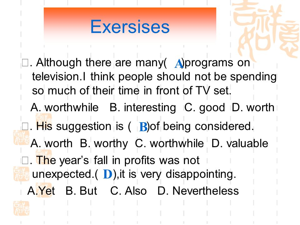 Exersises. Although there are many( )programs on television.I think people should not be spending so much of their time in front of TV set. A. worthwh