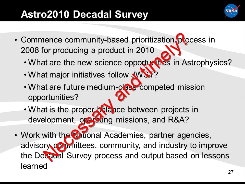 27 Astro2010 Decadal Survey Commence community-based prioritization process in 2008 for producing a product in 2010 What are the new science opportunities in Astrophysics.
