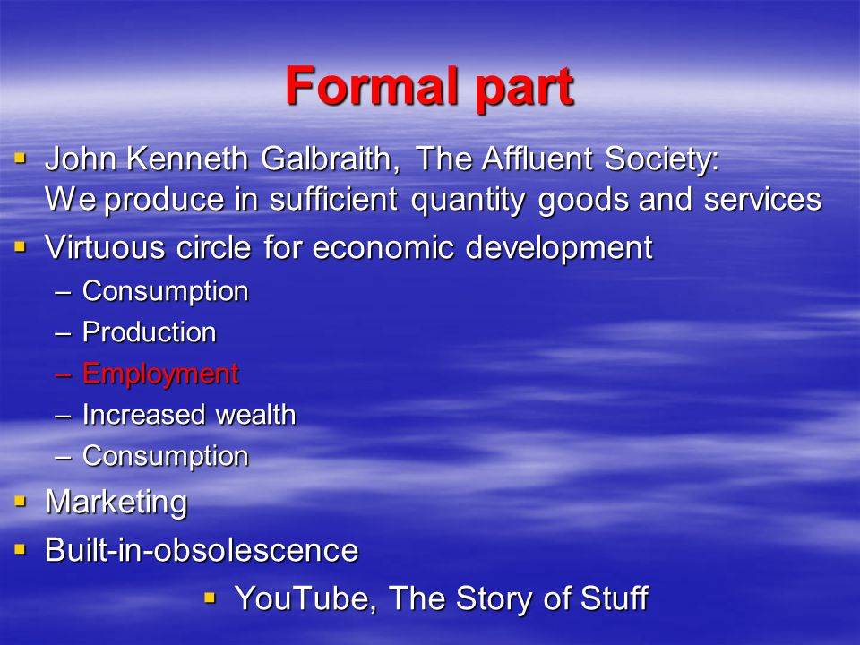 Formal part John Kenneth Galbraith, The Affluent Society: We produce in sufficient quantity goods and services John Kenneth Galbraith, The Affluent Society: We produce in sufficient quantity goods and services Virtuous circle for economic development Virtuous circle for economic development –Consumption –Production –Employment –Increased wealth –Consumption Marketing Marketing Built-in-obsolescence Built-in-obsolescence YouTube, The Story of Stuff YouTube, The Story of Stuff