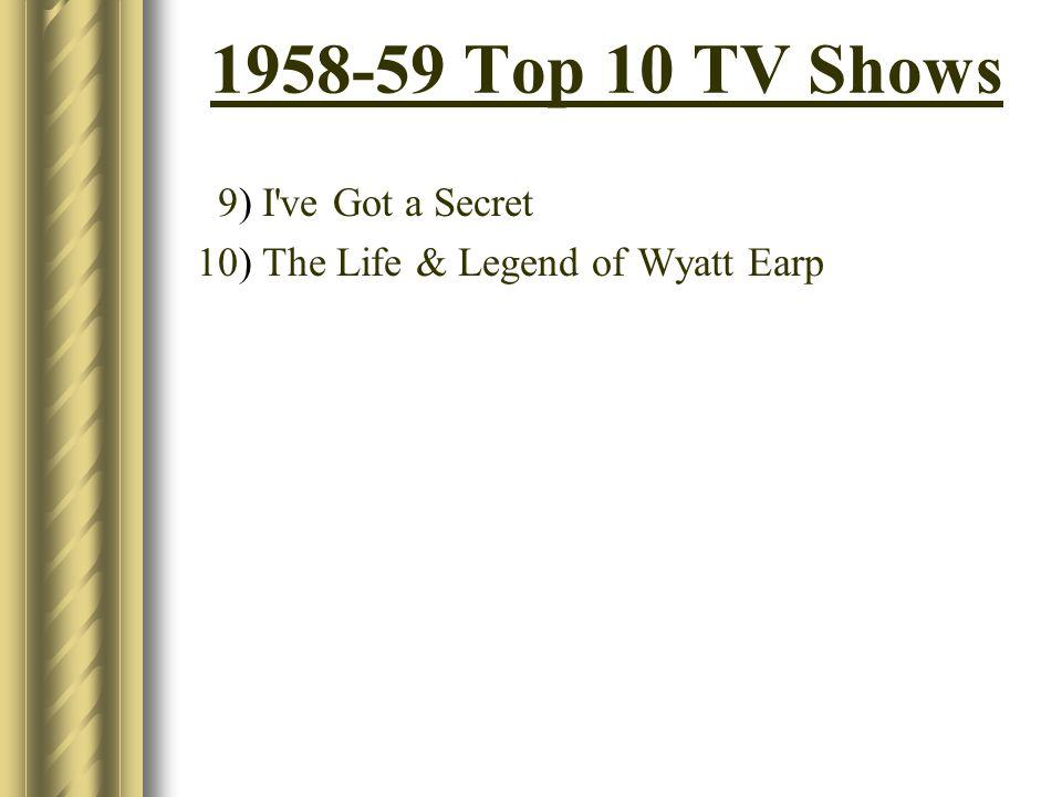1958-59 Top 10 TV Shows 9) I've Got a Secret 10) The Life & Legend of Wyatt Earp