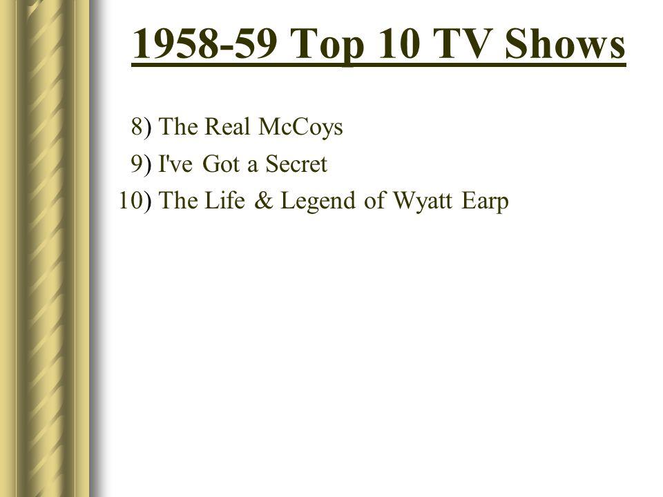 1958-59 Top 10 TV Shows 8) The Real McCoys 9) I've Got a Secret 10) The Life & Legend of Wyatt Earp