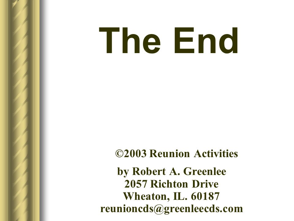 The End ©2003 Reunion Activities by Robert A. Greenlee 2057 Richton Drive Wheaton, IL. 60187 reunioncds@greenleecds.com