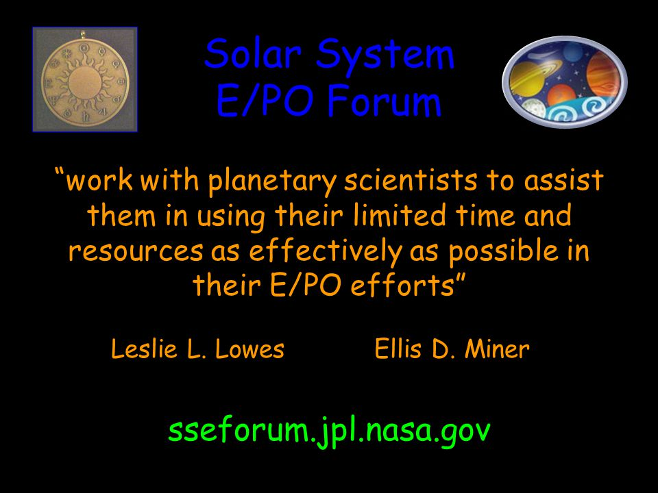 Solar System E/PO Forum work with planetary scientists to assist them in using their limited time and resources as effectively as possible in their E/PO efforts Leslie L.