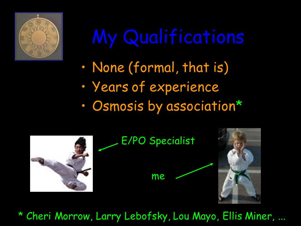 My Qualifications E/PO Specialist me None (formal, that is) Years of experience Osmosis by association* * Cheri Morrow, Larry Lebofsky, Lou Mayo, Ellis Miner,...