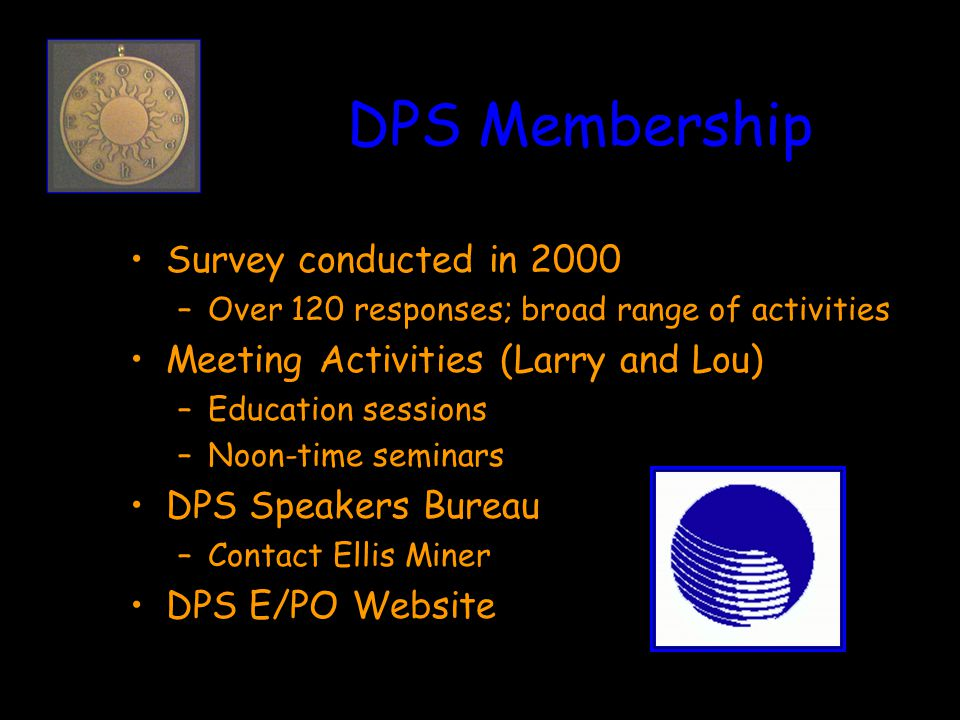 DPS Membership Survey conducted in 2000 –Over 120 responses; broad range of activities Meeting Activities (Larry and Lou) –Education sessions –Noon-time seminars DPS Speakers Bureau –Contact Ellis Miner DPS E/PO Website