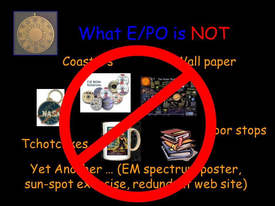 What E/PO is NOT Yet Another … (EM spectrum poster, sun-spot exercise, redundant web site) Tchotchkes Wall paper Door stops Coasters