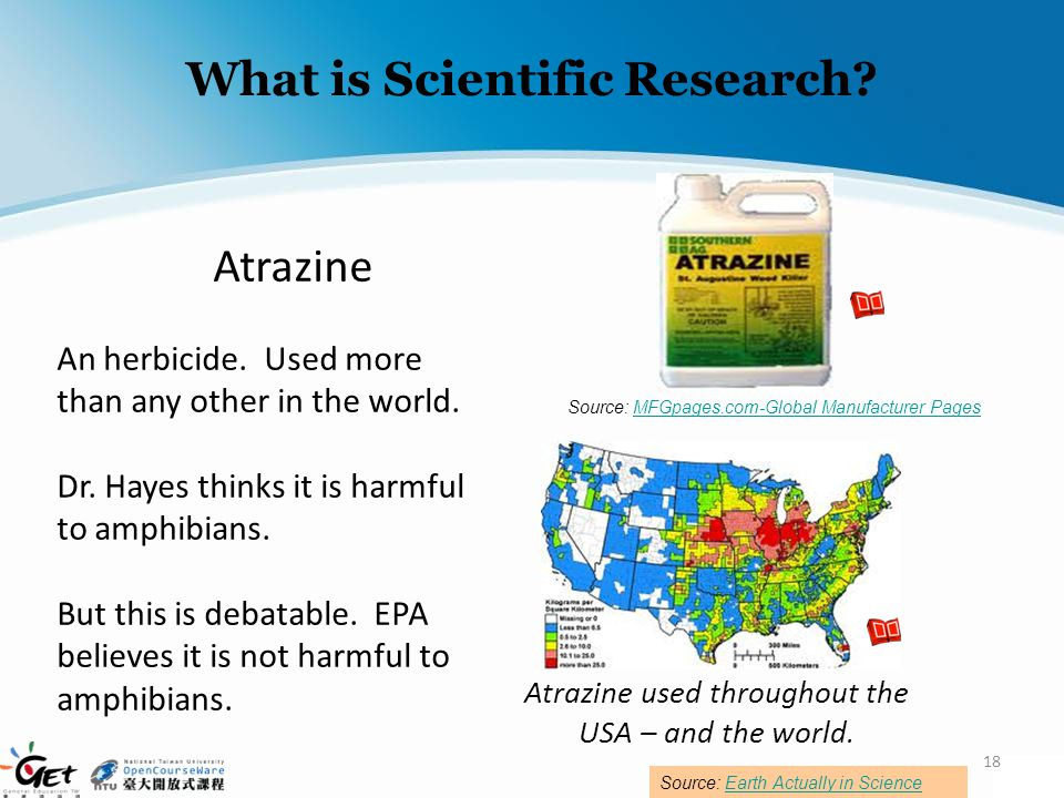 What is Scientific Research? Atrazine An herbicide. Used more than any other in the world. Dr. Hayes thinks it is harmful to amphibians. But this is d