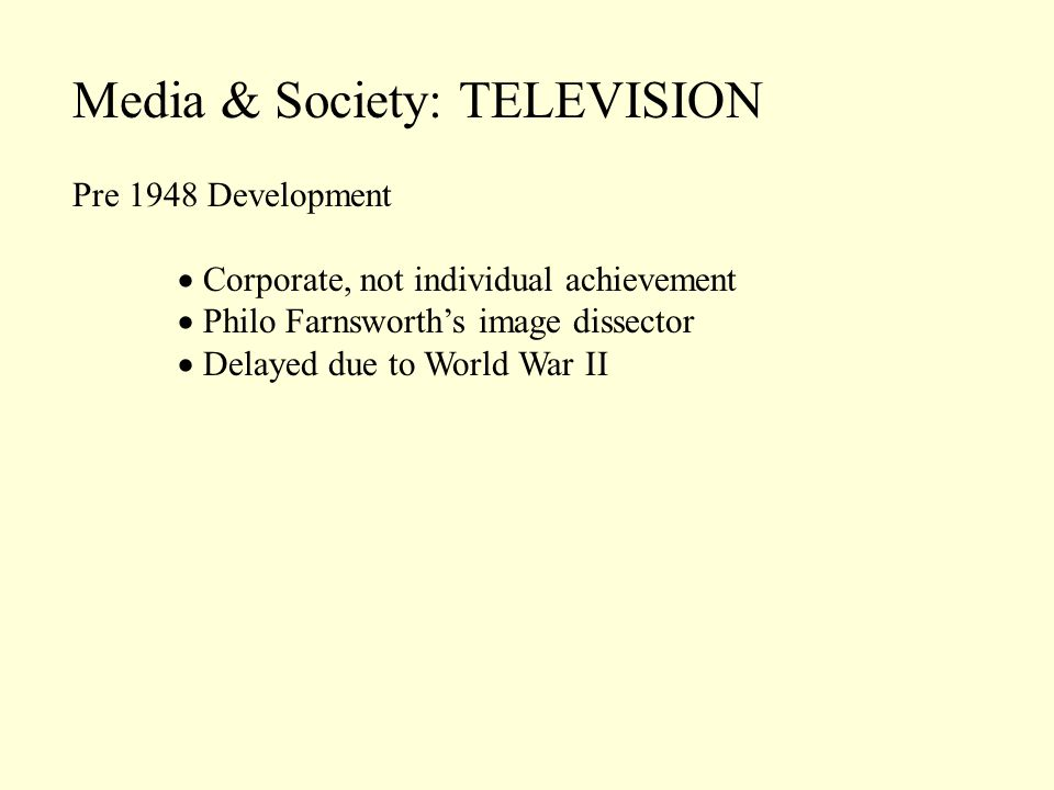 Media & Society: TELEVISION Pre 1948 Development Corporate, not individual achievement Philo Farnsworths image dissector Delayed due to World War II