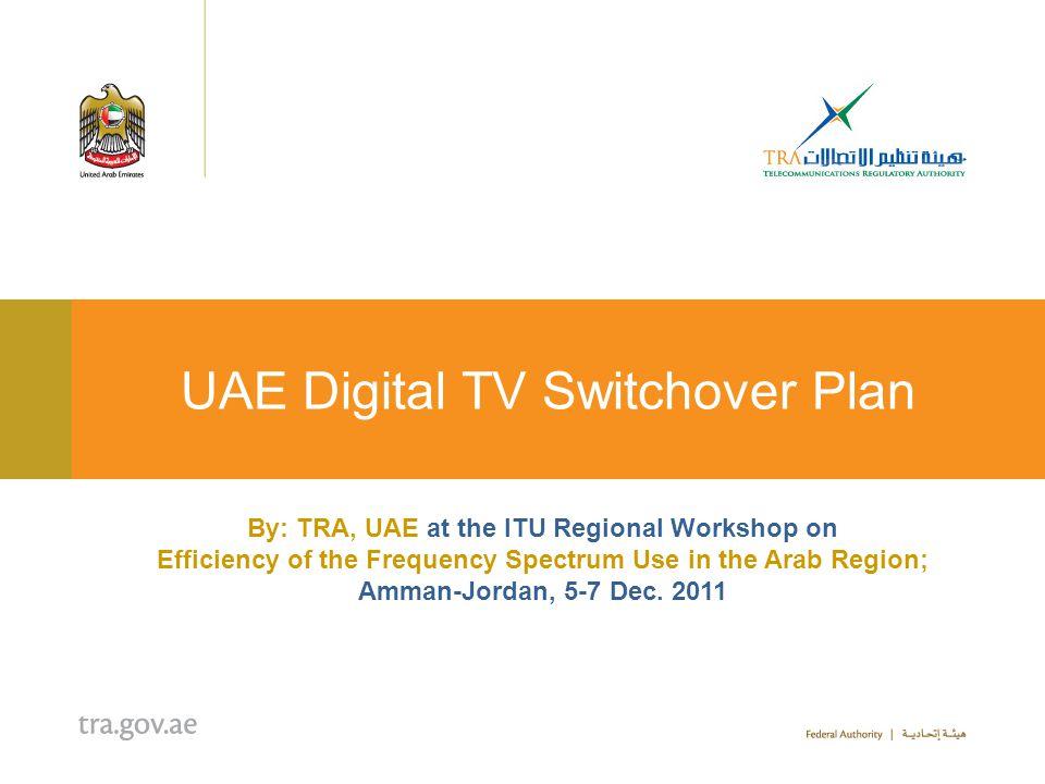 UAE Digital TV Switchover Plan By: TRA, UAE at the ITU Regional Workshop on Efficiency of the Frequency Spectrum Use in the Arab Region; Amman-Jordan,