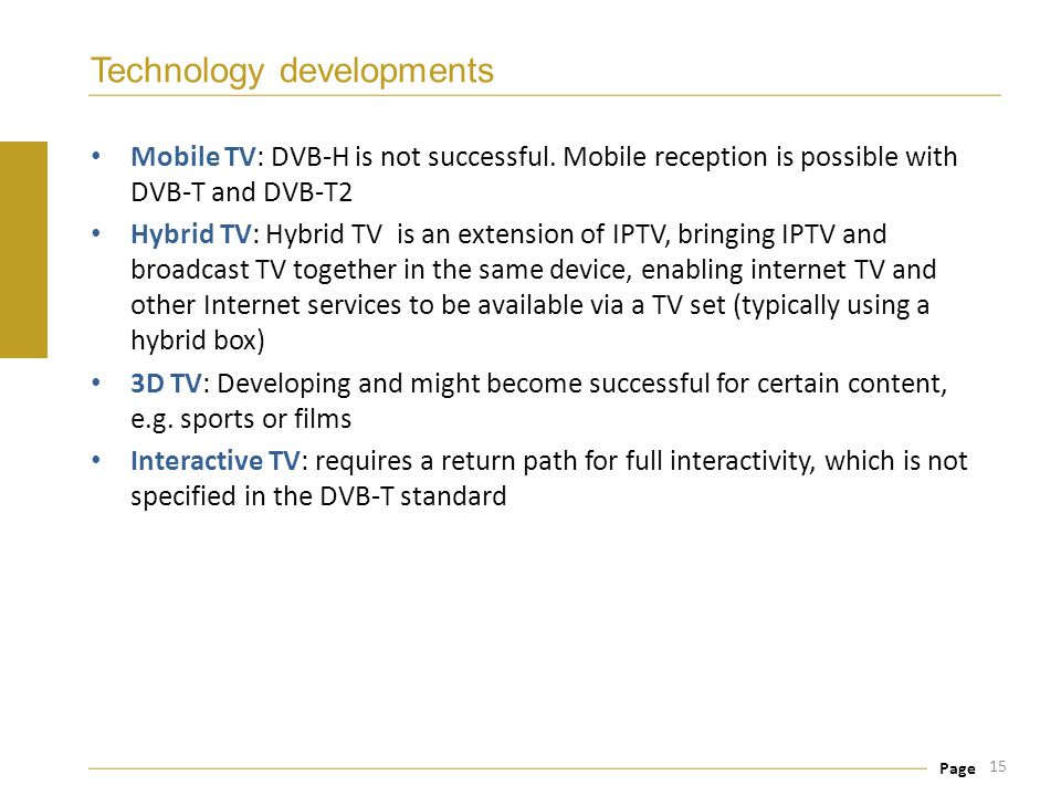 Page Technology developments Mobile TV: DVB-H is not successful. Mobile reception is possible with DVB-T and DVB-T2 Hybrid TV: Hybrid TV is an extensi