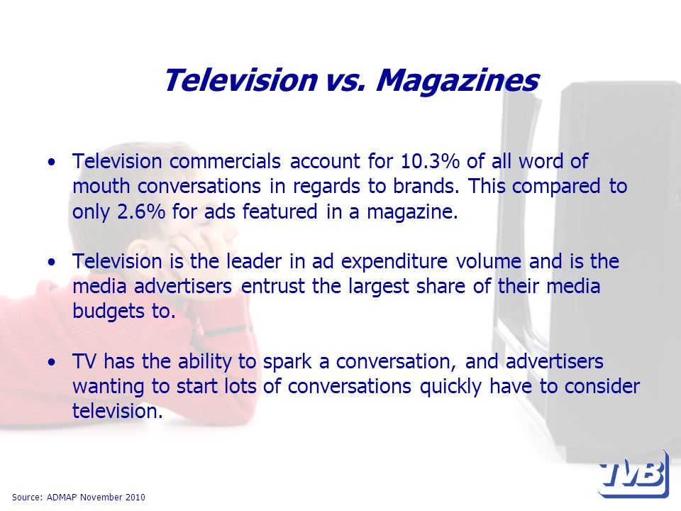 Television vs. Magazines Television commercials account for 10.3% of all word of mouth conversations in regards to brands. This compared to only 2.6%