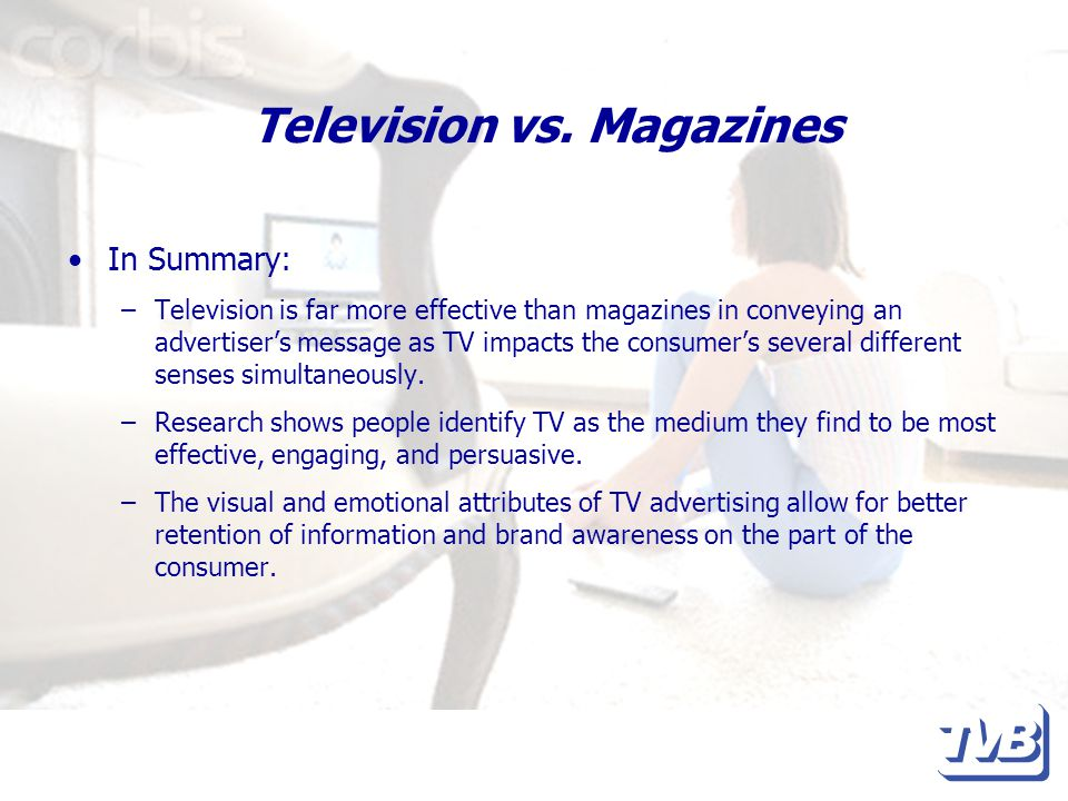 Television vs. Magazines In Summary: –Television is far more effective than magazines in conveying an advertisers message as TV impacts the consumers