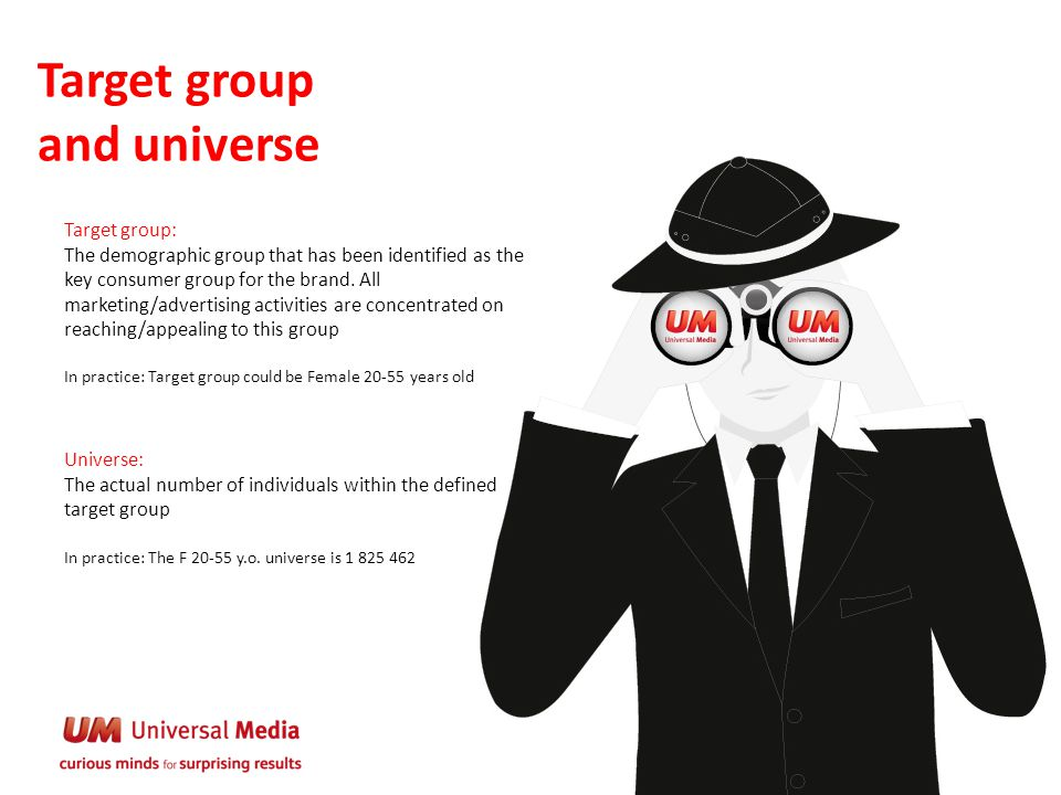 Target group and universe Target group: The demographic group that has been identified as the key consumer group for the brand. All marketing/advertis