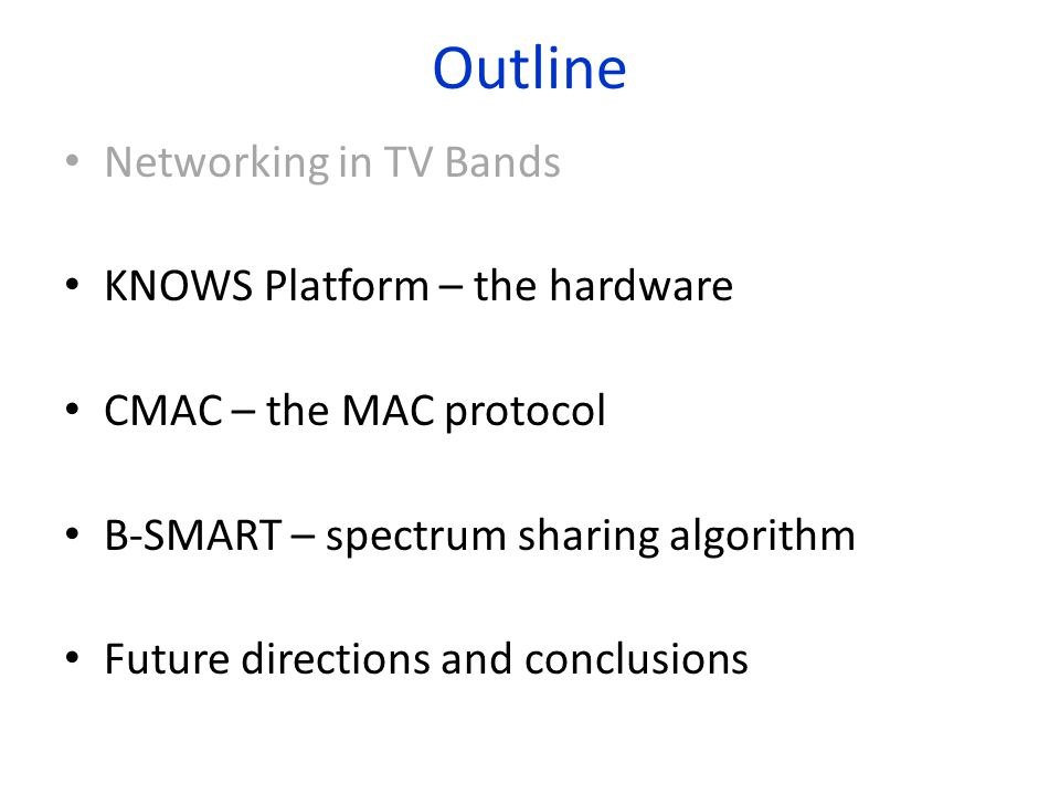 Outline Networking in TV Bands KNOWS Platform – the hardware CMAC – the MAC protocol B-SMART – spectrum sharing algorithm Future directions and conclusions