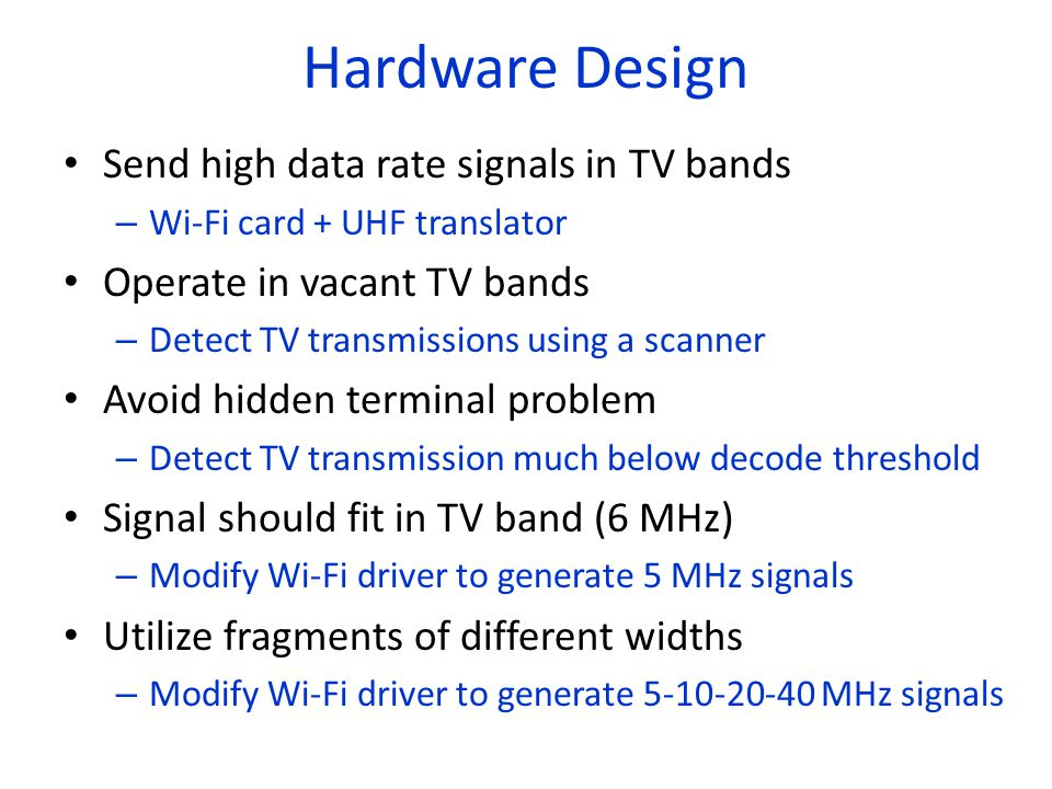 Hardware Design Send high data rate signals in TV bands – Wi-Fi card + UHF translator Operate in vacant TV bands – Detect TV transmissions using a scanner Avoid hidden terminal problem – Detect TV transmission much below decode threshold Signal should fit in TV band (6 MHz) – Modify Wi-Fi driver to generate 5 MHz signals Utilize fragments of different widths – Modify Wi-Fi driver to generate 5-10-20-40 MHz signals