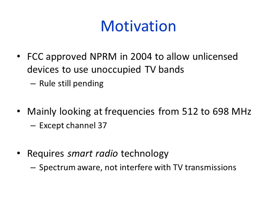 Motivation FCC approved NPRM in 2004 to allow unlicensed devices to use unoccupied TV bands – Rule still pending Mainly looking at frequencies from 512 to 698 MHz – Except channel 37 Requires smart radio technology – Spectrum aware, not interfere with TV transmissions