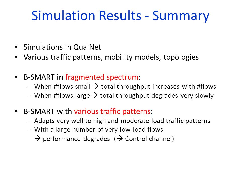 Simulation Results - Summary Simulations in QualNet Various traffic patterns, mobility models, topologies B-SMART in fragmented spectrum: – When #flows small total throughput increases with #flows – When #flows large total throughput degrades very slowly B-SMART with various traffic patterns: – Adapts very well to high and moderate load traffic patterns – With a large number of very low-load flows performance degrades ( Control channel)