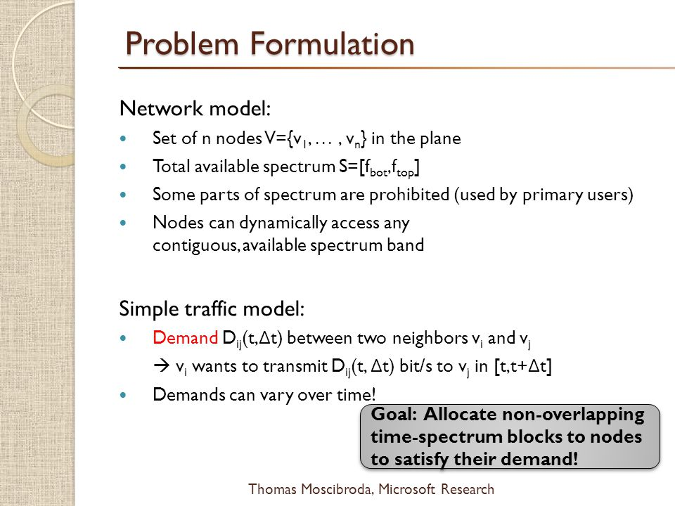 $ Thomas Moscibroda, Microsoft Research Problem Formulation Network model: Set of n nodes V={v 1,, v n } in the plane Total available spectrum S=[f bot,f top ] Some parts of spectrum are prohibited (used by primary users) Nodes can dynamically access any contiguous, available spectrum band Simple traffic model: Demand D ij (t, Δ t) between two neighbors v i and v j v i wants to transmit D ij (t, Δ t) bit/s to v j in [t,t+ Δ t] Demands can vary over time.