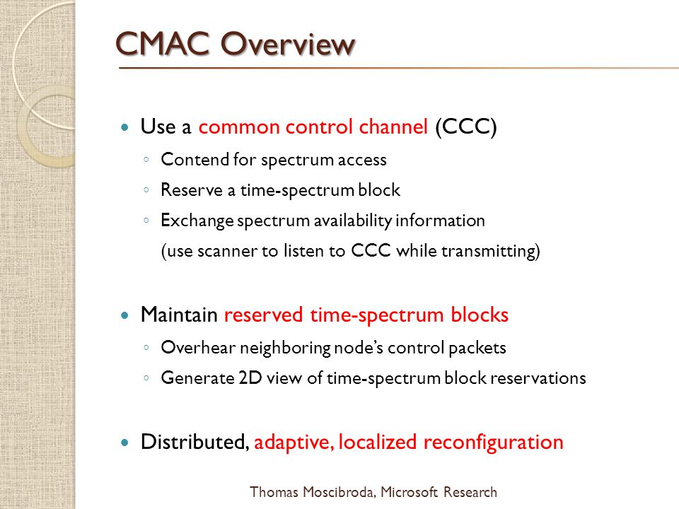 $ Thomas Moscibroda, Microsoft Research CMAC Overview Use a common control channel (CCC) Contend for spectrum access Reserve a time-spectrum block Exchange spectrum availability information (use scanner to listen to CCC while transmitting) Maintain reserved time-spectrum blocks Overhear neighboring nodes control packets Generate 2D view of time-spectrum block reservations Distributed, adaptive, localized reconfiguration