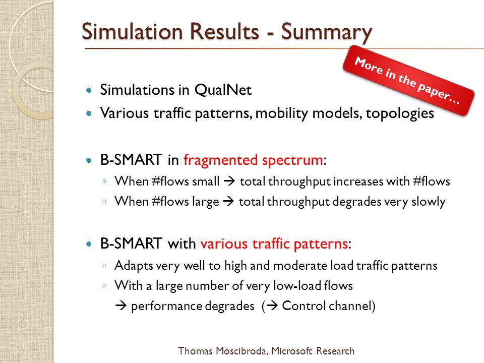 $ Simulation Results - Summary Simulations in QualNet Various traffic patterns, mobility models, topologies B-SMART in fragmented spectrum: When #flows small total throughput increases with #flows When #flows large total throughput degrades very slowly B-SMART with various traffic patterns: Adapts very well to high and moderate load traffic patterns With a large number of very low-load flows performance degrades ( Control channel) More in the paper…
